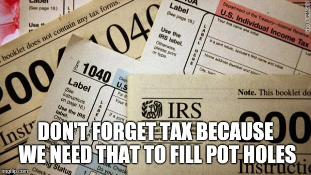 Taxes | DON'T FORGET TAX BECAUSE WE NEED THAT TO FILL POT HOLES | image tagged in taxes | made w/ Imgflip meme maker
