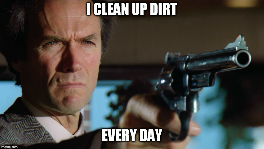 dirty harry | I CLEAN UP DIRT EVERY DAY | image tagged in dirty harry | made w/ Imgflip meme maker