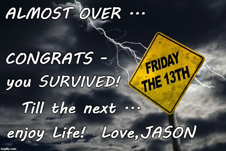 Friday the 13th | ALMOST OVER ... enjoy Life!  Love,JASON Till the next ... you SURVIVED! CONGRATS - | image tagged in f13,friday the 13th,jason | made w/ Imgflip meme maker