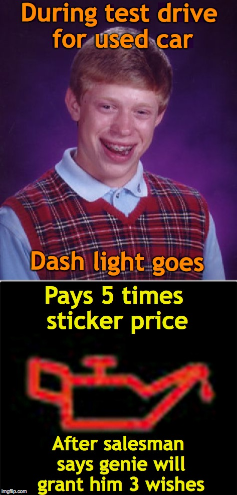 Dashboard Hopes | During test drive for used car  After salesman says genie will grant him 3 wishes Pays 5 times sticker price Dash light goes | image tagged in bad luck brian,car,genie | made w/ Imgflip meme maker