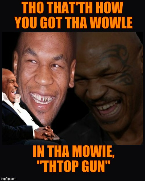 "Mike Tyson thinkth thatth hilariouth | THO THAT'TH HOW YOU GOT THA WOWLE IN THA MOWIE, ""THTOP GUN"" 