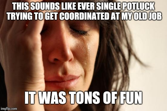 First World Problems Meme | THIS SOUNDS LIKE EVER SINGLE POTLUCK TRYING TO GET COORDINATED AT MY OLD JOB IT WAS TONS OF FUN | image tagged in memes,first world problems | made w/ Imgflip meme maker