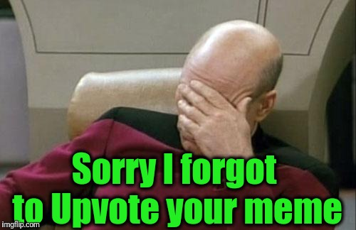 Captain Picard Facepalm Meme | Sorry I forgot to Upvote your meme | image tagged in memes,captain picard facepalm | made w/ Imgflip meme maker