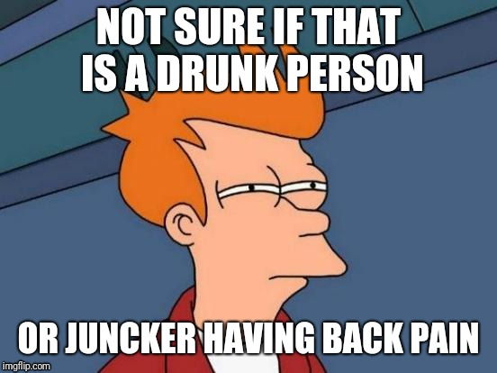 Jean Claude Juncker, the president of EU commission | NOT SURE IF THAT IS A DRUNK PERSON OR JUNCKER HAVING BACK PAIN | image tagged in memes,futurama fry | made w/ Imgflip meme maker