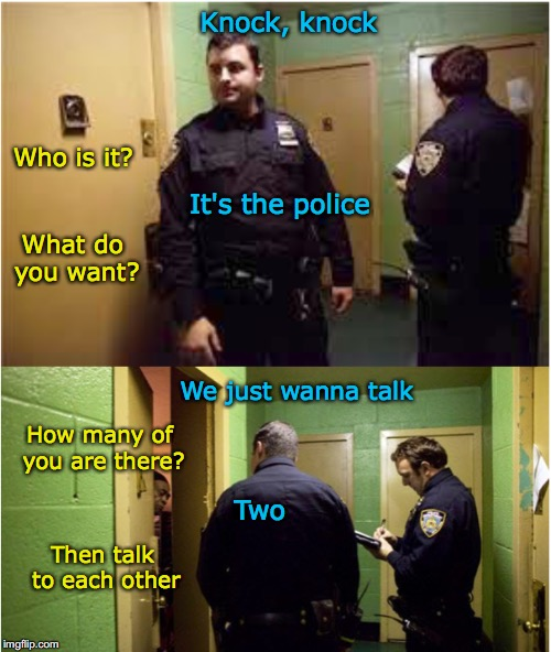 Cops come knocking | Who is it? It's the police Knock, knock What do you want? We just wanna talk How many of you are there? Two Then talk to each other | image tagged in police,visit,knock | made w/ Imgflip meme maker