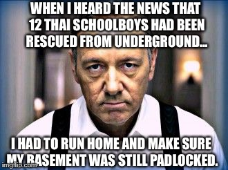When I heard the news that 12 Thai schoolboys had been rescued... | WHEN I HEARD THE NEWS THAT 12 THAI SCHOOLBOYS HAD BEEN RESCUED FROM UNDERGROUND... I HAD TO RUN HOME AND MAKE SURE MY BASEMENT WAS STILL PAD | image tagged in kevin spacey house of cards | made w/ Imgflip meme maker