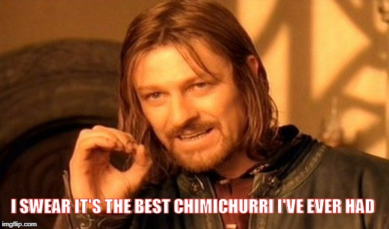 One Does Not Simply Meme | I SWEAR IT'S THE BEST CHIMICHURRI I'VE EVER HAD | image tagged in memes,one does not simply | made w/ Imgflip meme maker