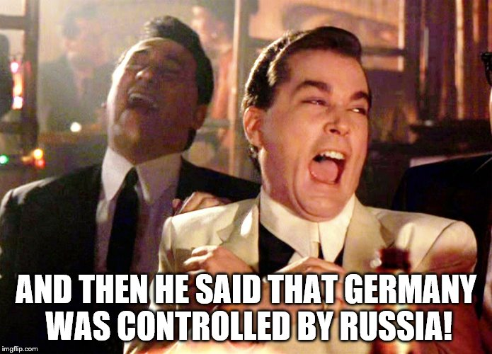 And then he said that Germany  | AND THEN HE SAID THAT GERMANY WAS CONTROLLED BY RUSSIA! | image tagged in memes,good fellas hilarious,trump says germany controlled | made w/ Imgflip meme maker