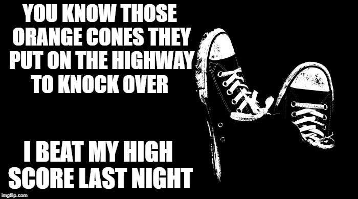 orange cones | YOU KNOW THOSE ORANGE CONES THEY PUT ON THE HIGHWAY TO KNOCK OVER I BEAT MY HIGH SCORE LAST NIGHT | image tagged in joke template,funny | made w/ Imgflip meme maker