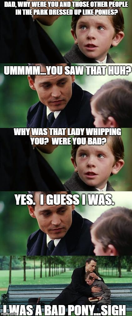 When you're kink gets noticed by the wrong person | DAD, WHY WERE YOU AND THOSE OTHER PEOPLE IN THE PARK DRESSED UP LIKE PONIES? UMMMM...YOU SAW THAT HUH? WHY WAS THAT LADY WHIPPING YOU?  WERE | image tagged in finding neverland,funny memes,funny | made w/ Imgflip meme maker