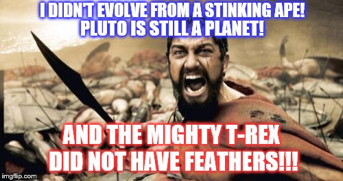RRRAAAARRRWWW!   :D | I DIDN'T EVOLVE FROM A STINKING APE! AND THE MIGHTY T-REX DID NOT HAVE FEATHERS!!! PLUTO IS STILL A PLANET! | image tagged in memes,sparta leonidas,t-rex,feathers | made w/ Imgflip meme maker