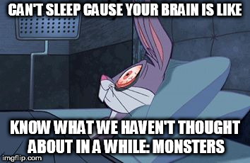 can't sleep | CAN'T SLEEP CAUSE YOUR BRAIN IS LIKE KNOW WHAT WE HAVEN'T THOUGHT ABOUT IN A WHILE: MONSTERS | image tagged in bugs bunny can't sleep | made w/ Imgflip meme maker