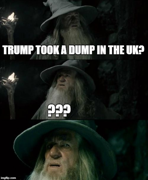 Trump UK | TRUMP TOOK A DUMP IN THE UK? ??? | image tagged in memes,confused gandalf | made w/ Imgflip meme maker
