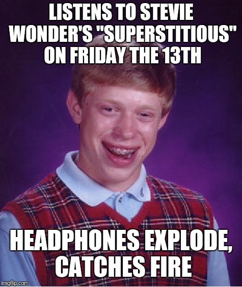 "Friday the 13th. Stay lucky today! | LISTENS TO STEVIE WONDER'S ""SUPERSTITIOUS"" ON FRIDAY THE 13TH HEADPHONES EXPLODE, CATCHES FIRE 