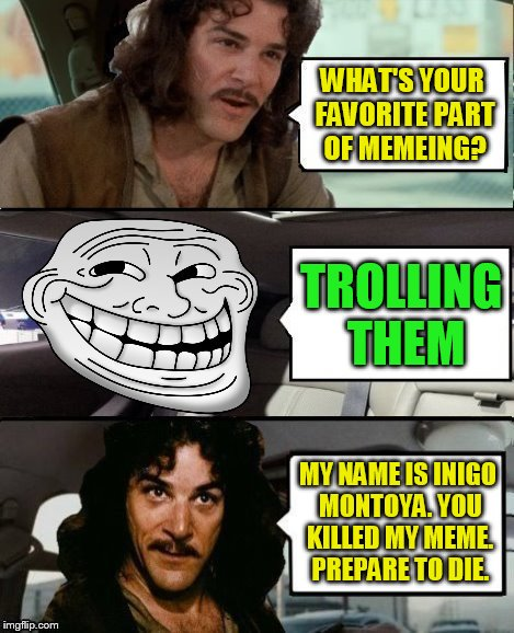Inigo Montoya Driving A Troll | WHAT'S YOUR FAVORITE PART OF MEMEING? MY NAME IS INIGO MONTOYA. YOU KILLED MY MEME. PREPARE TO DIE. TROLLING THEM | image tagged in memes,inigo montoya,princess bride,troll,the rock driving,no idea what to meme lol | made w/ Imgflip meme maker