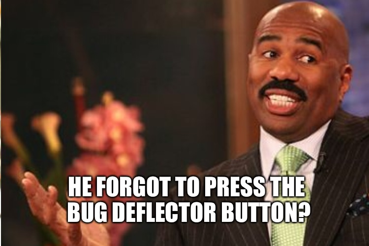 HE FORGOT TO PRESS THE BUG DEFLECTOR BUTTON? | made w/ Imgflip meme maker