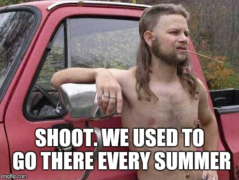 SHOOT. WE USED TO GO THERE EVERY SUMMER | made w/ Imgflip meme maker