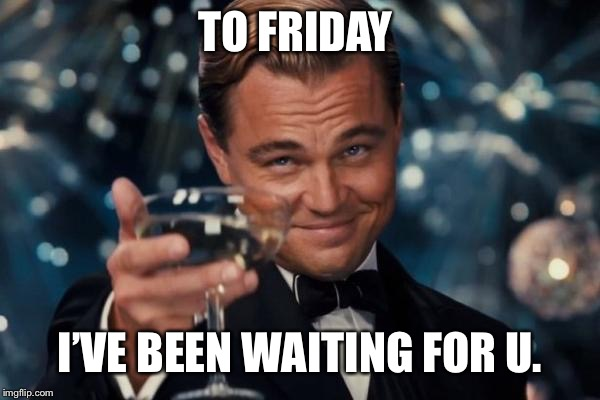 Leonardo Dicaprio Cheers Meme | TO FRIDAY I'VE BEEN WAITING FOR U. | image tagged in memes,leonardo dicaprio cheers | made w/ Imgflip meme maker