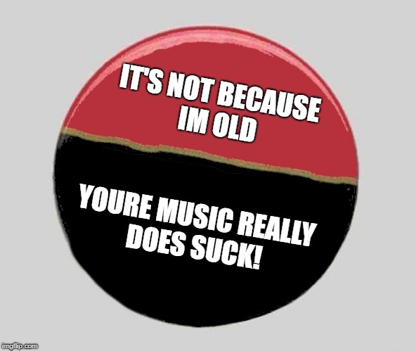 button | IT'S NOT BECAUSE IM OLD YOURE MUSIC REALLY DOES SUCK! | image tagged in button,music,sucks | made w/ Imgflip meme maker