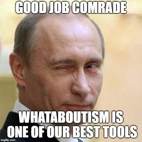 Putin Winking | GOOD JOB COMRADE WHATABOUTISM IS ONE OF OUR BEST TOOLS | image tagged in putin winking | made w/ Imgflip meme maker