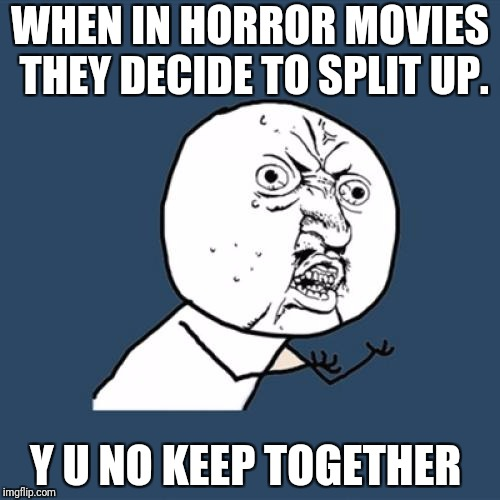 Horror movies | WHEN IN HORROR MOVIES THEY DECIDE TO SPLIT UP. Y U NO KEEP TOGETHER | image tagged in memes,y u no | made w/ Imgflip meme maker