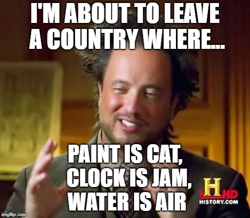 Ancient Aliens Meme | I'M ABOUT TO LEAVE A COUNTRY WHERE... PAINT IS CAT,         CLOCK IS JAM,            WATER IS AIR | image tagged in memes,ancient aliens | made w/ Imgflip meme maker
