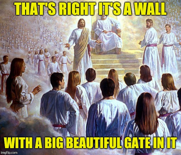 Judge Jesus | THAT'S RIGHT IT'S A WALL WITH A BIG BEAUTIFUL GATE IN IT | image tagged in judge jesus | made w/ Imgflip meme maker