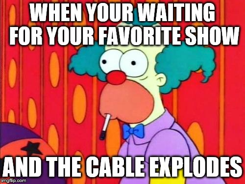Krusty The Clown What The Hell Was That? |  WHEN YOUR WAITING FOR YOUR FAVORITE SHOW; AND THE CABLE EXPLODES | image tagged in krusty the clown what the hell was that | made w/ Imgflip meme maker
