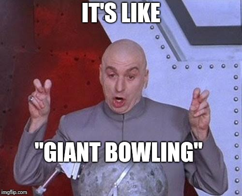 "Dr Evil Laser Meme | IT'S LIKE ""GIANT BOWLING"" 