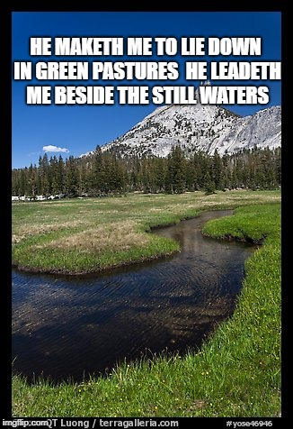 Psalm 23:2 | HE MAKETH ME TO LIE DOWN IN GREEN PASTURES  HE LEADETH ME BESIDE THE STILL WATERS | image tagged in psalm,pasture,water,god,bible,verse | made w/ Imgflip meme maker