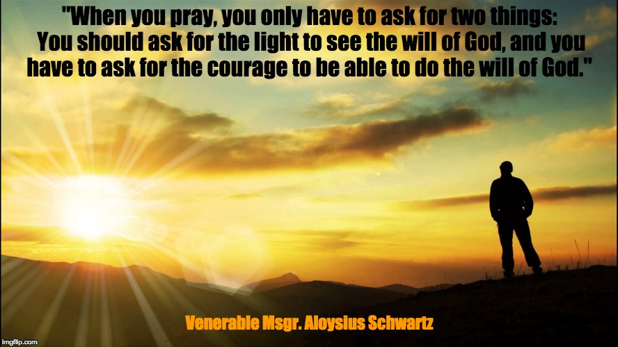 "inspirational | ""When you pray, you only have to ask for two things: You should ask for the light to see the will of God, and you have to ask for the courag 