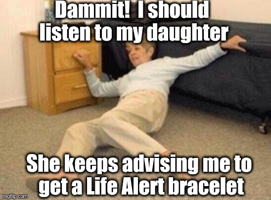 woman falling in shock | Dammit!  I should listen to my daughter She keeps advising me to get a Life Alert bracelet | image tagged in woman falling in shock | made w/ Imgflip meme maker