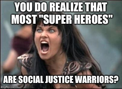 "Angry Xena | YOU DO REALIZE THAT MOST ""SUPER HEROES"" ARE SOCIAL JUSTICE WARRIORS? 