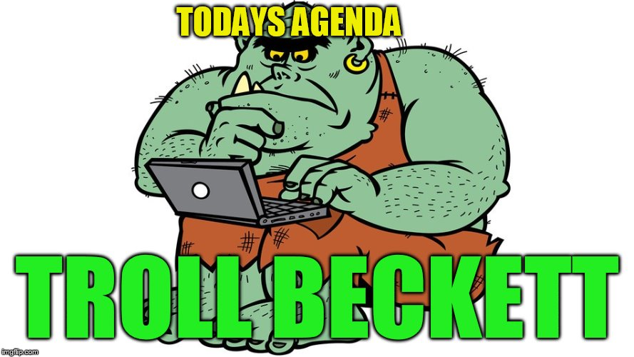Troll | TODAYS AGENDA TROLL BECKETT | image tagged in troll | made w/ Imgflip meme maker