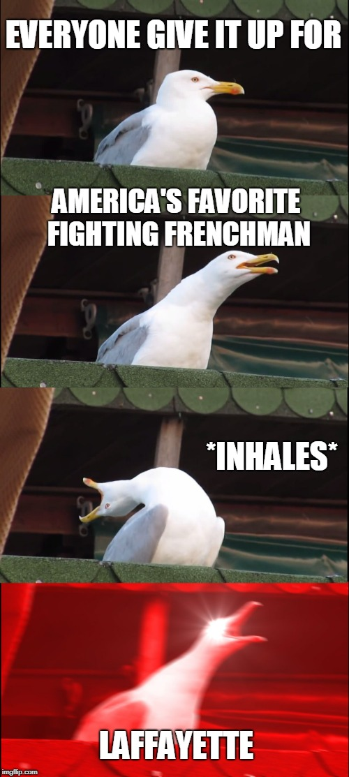Inhaling Seagull Meme | EVERYONE GIVE IT UP FOR AMERICA'S FAVORITE FIGHTING FRENCHMAN *INHALES* LAFFAYETTE | image tagged in memes,inhaling seagull | made w/ Imgflip meme maker