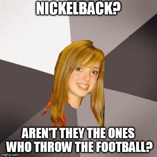 Never even heard of this template until it came up while I was typing to find a tag for a previous meme | NICKELBACK? AREN'T THEY THE ONES WHO THROW THE FOOTBALL? | image tagged in memes,musically oblivious 8th grader | made w/ Imgflip meme maker