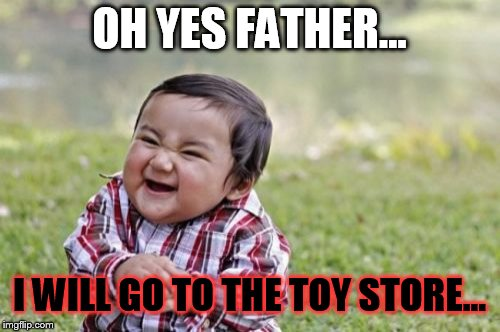 Evil Toddler Meme | OH YES FATHER... I WILL GO TO THE TOY STORE... | image tagged in memes,evil toddler | made w/ Imgflip meme maker