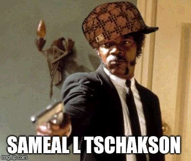 Say That Again I Dare You Meme | SAMEAL L TSCHAKSON | image tagged in memes,say that again i dare you,scumbag | made w/ Imgflip meme maker