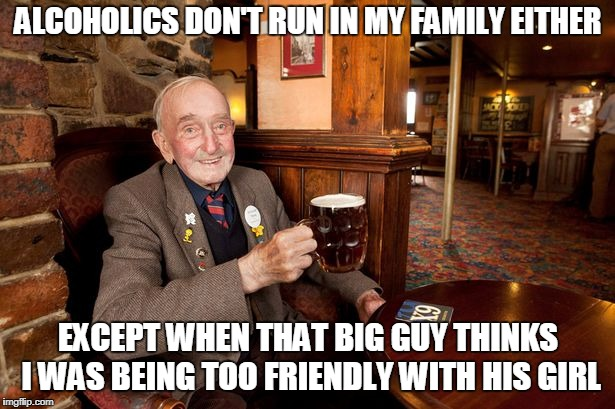 ALCOHOLICS DON'T RUN IN MY FAMILY EITHER EXCEPT WHEN THAT BIG GUY THINKS I WAS BEING TOO FRIENDLY WITH HIS GIRL | made w/ Imgflip meme maker
