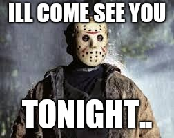 Friday The 13th | ILL COME SEE YOU TONIGHT.. | image tagged in friday the 13th | made w/ Imgflip meme maker