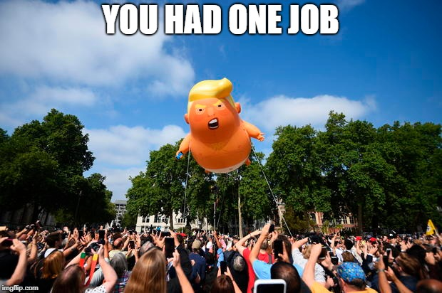 It.s going to be yuge.  | YOU HAD ONE JOB | image tagged in trump,big liberal dreams,the left can't meme | made w/ Imgflip meme maker