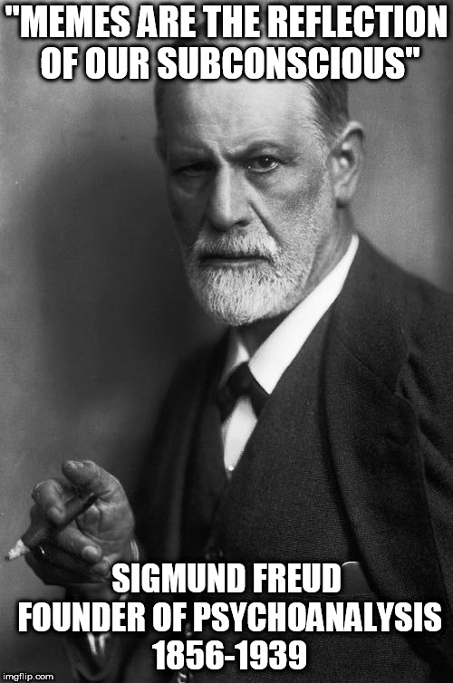 "Sigmund Freud | ""MEMES ARE THE REFLECTION OF OUR SUBCONSCIOUS"" SIGMUND FREUD FOUNDER OF PSYCHOANALYSIS 1856-1939 