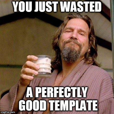The Dude | YOU JUST WASTED A PERFECTLY GOOD TEMPLATE | image tagged in the dude | made w/ Imgflip meme maker