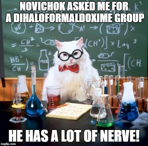 Chemistry Cat | NOVICHOK ASKED ME FOR A DIHALOFORMALDOXIME GROUP HE HAS A LOT OF NERVE! | image tagged in memes,chemistry cat | made w/ Imgflip meme maker