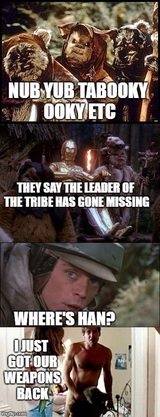 Hans free Solo | NUB YUB TABOOKY OOKY ETC I JUST GOT OUR WEAPONS BACK THEY SAY THE LEADER OF THE TRIBE HAS GONE MISSING WHERE'S HAN? | image tagged in star wars | made w/ Imgflip meme maker