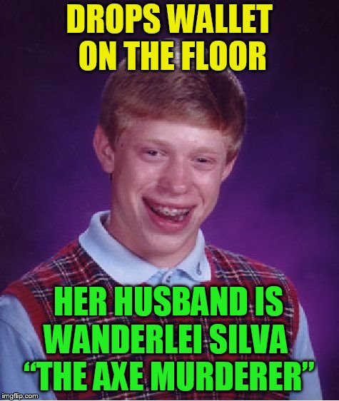 "Bad Luck Brian Meme | DROPS WALLET ON THE FLOOR WANDERLEI SILVA ""THE AXE MURDERER"" HER HUSBAND IS 