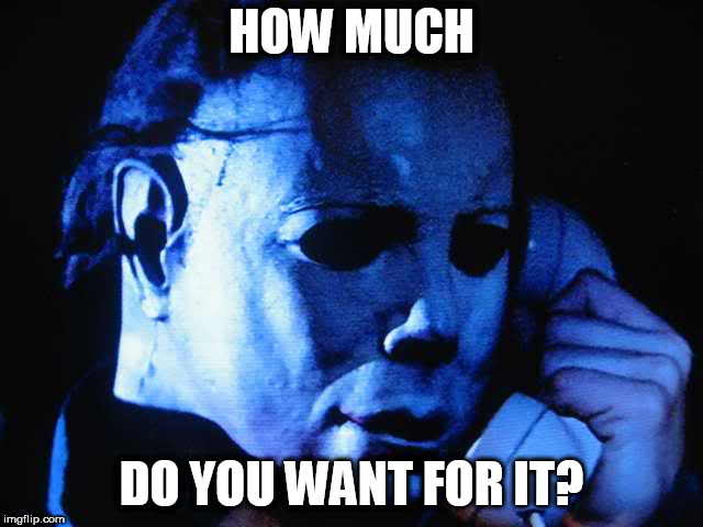 Michael myers | HOW MUCH DO YOU WANT FOR IT? | image tagged in michael myers | made w/ Imgflip meme maker