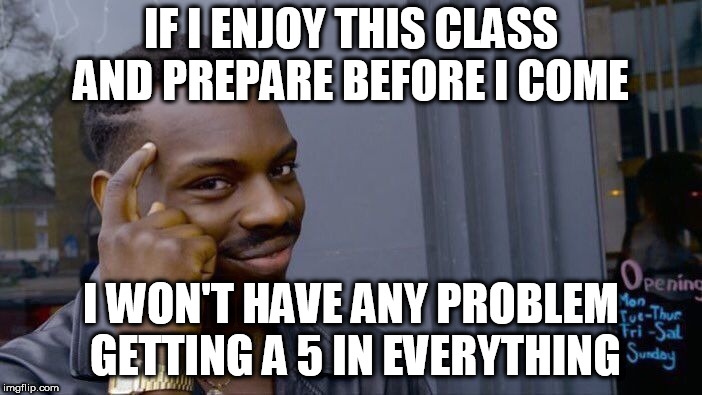 Roll Safe Think About It Meme | IF I ENJOY THIS CLASS AND PREPARE BEFORE I COME I WON'T HAVE ANY PROBLEM GETTING A 5 IN EVERYTHING | image tagged in memes,roll safe think about it | made w/ Imgflip meme maker