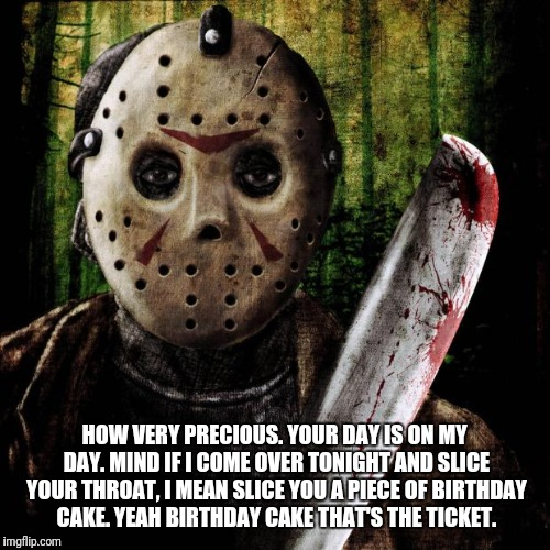 Jason Voorhees | HOW VERY PRECIOUS. YOUR DAY IS ON MY DAY. MIND IF I COME OVER TONIGHT AND SLICE YOUR THROAT, I MEAN SLICE YOU A PIECE OF BIRTHDAY CAKE. YEAH | image tagged in jason voorhees | made w/ Imgflip meme maker