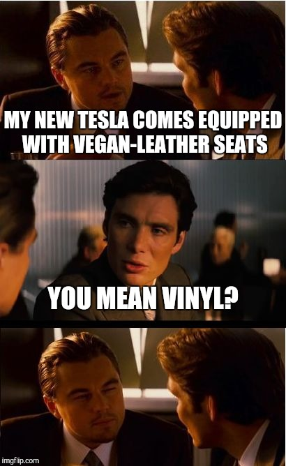 What's In a Name - It's All Marketing to Me |  MY NEW TESLA COMES EQUIPPED WITH VEGAN-LEATHER SEATS; YOU MEAN VINYL? | image tagged in memes,inception,marketing,tesla,vinyl,plastic pollution | made w/ Imgflip meme maker